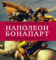 Наполеон Бонапарт «Я должен был умереть в Москве…»