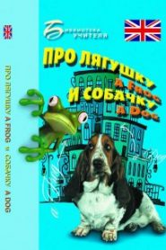 Про лягушку A FROG и собачку A DOG: пособие по английскому языку для дошкольников и мл. школьников